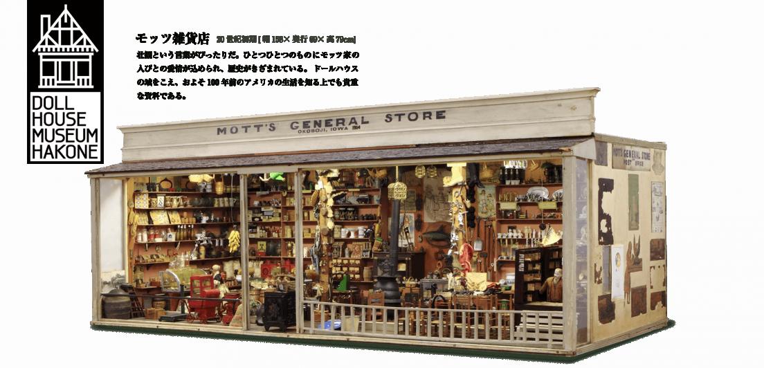 モッツ雑貨店。壮観という言葉がぴったりだ。ひとつひとつのものにモッツ家の 人びとの愛情が込められ、歴史がきざまれている。ドールハウス の域をこえ、およそ100年前のアメリカの生活を知る上でも貴重 な資料である。
